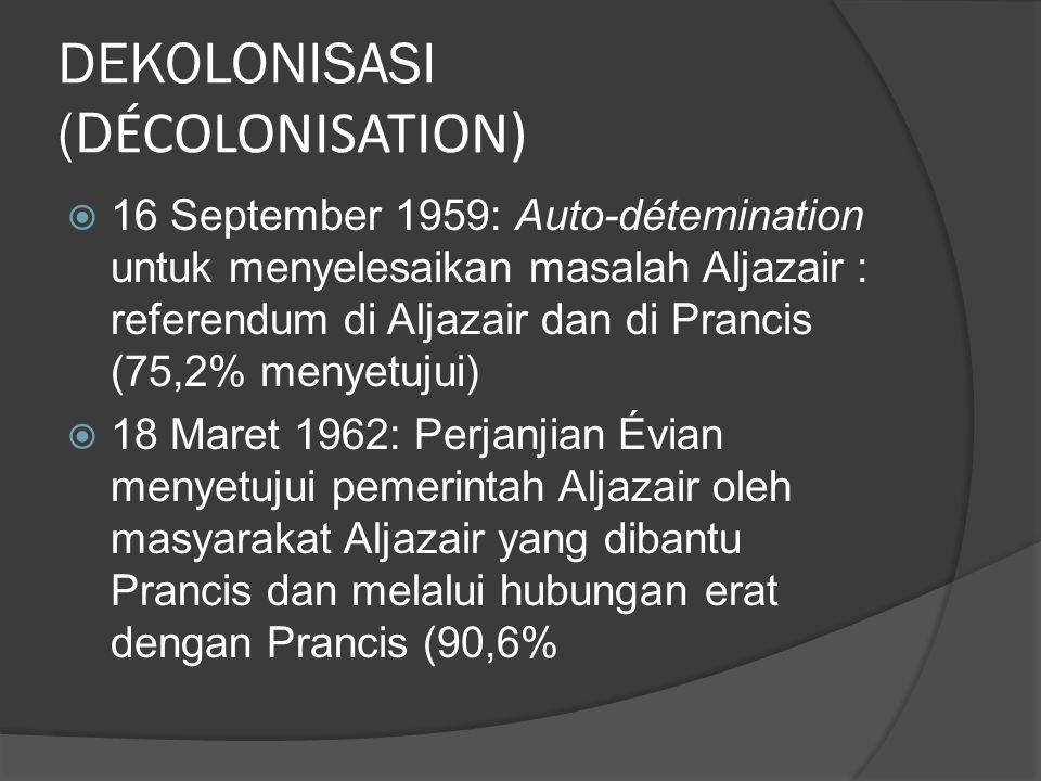 DEKOLONISASI (D ÉCOLONISATION)  16 September 1959: Auto-détemination untuk menyelesaikan masalah Aljazair : referendum di Aljazair dan di Prancis (75,2% menyetujui)  18 Maret 1962: Perjanjian Évian menyetujui pemerintah Aljazair oleh masyarakat Aljazair yang dibantu Prancis dan melalui hubungan erat dengan Prancis (90,6%