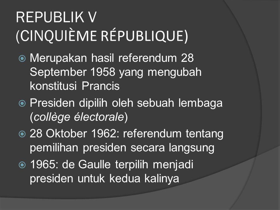 REPUBLIK V (CINQUI ÈME RÉPUBLIQUE)  Merupakan hasil referendum 28 September 1958 yang mengubah konstitusi Prancis  Presiden dipilih oleh sebuah lembaga (collège électorale)  28 Oktober 1962: referendum tentang pemilihan presiden secara langsung  1965: de Gaulle terpilih menjadi presiden untuk kedua kalinya