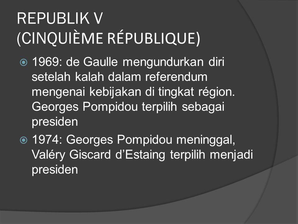 REPUBLIK V (CINQUI ÈME RÉPUBLIQUE)  1969: de Gaulle mengundurkan diri setelah kalah dalam referendum mengenai kebijakan di tingkat région.