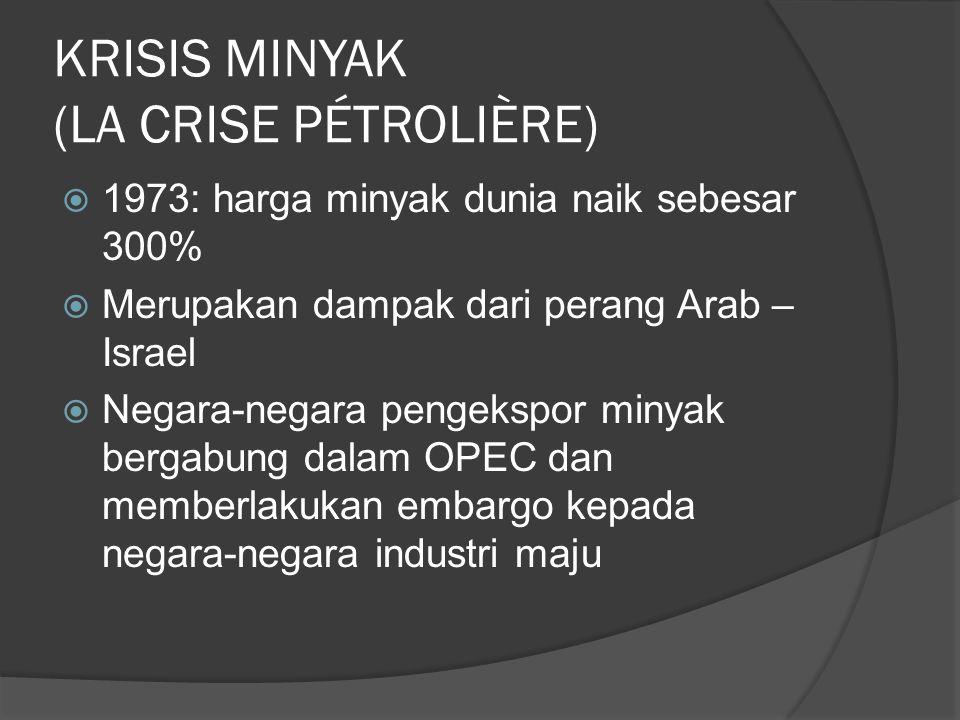 KRISIS MINYAK (LA CRISE PÉTROLIÈRE)  1973: harga minyak dunia naik sebesar 300%  Merupakan dampak dari perang Arab – Israel  Negara-negara pengekspor minyak bergabung dalam OPEC dan memberlakukan embargo kepada negara-negara industri maju