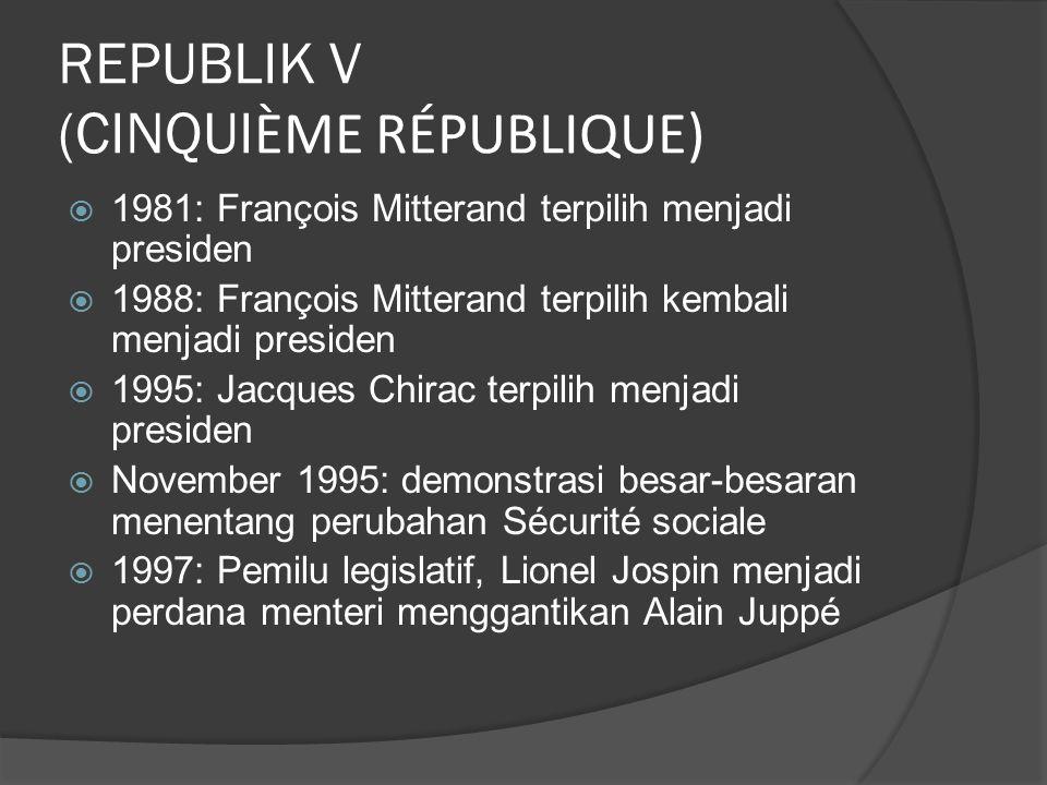 REPUBLIK V (CINQUI ÈME RÉPUBLIQUE)  1981: François Mitterand terpilih menjadi presiden  1988: François Mitterand terpilih kembali menjadi presiden  1995: Jacques Chirac terpilih menjadi presiden  November 1995: demonstrasi besar-besaran menentang perubahan Sécurité sociale  1997: Pemilu legislatif, Lionel Jospin menjadi perdana menteri menggantikan Alain Juppé