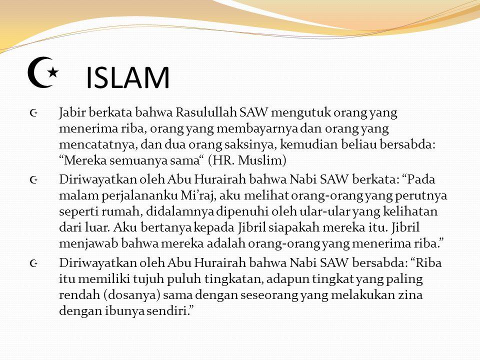  ISLAM  Jabir berkata bahwa Rasulullah SAW mengutuk orang yang menerima riba, orang yang membayarnya dan orang yang mencatatnya, dan dua orang saksi
