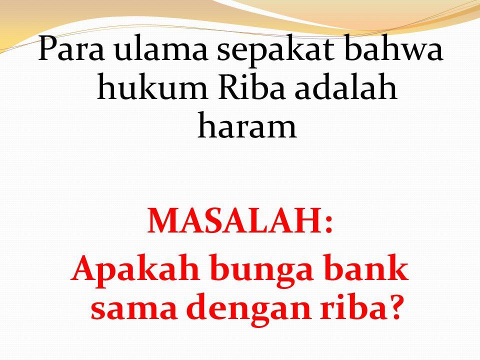 Para ulama sepakat bahwa hukum Riba adalah haram MASALAH: Apakah bunga bank sama dengan riba?