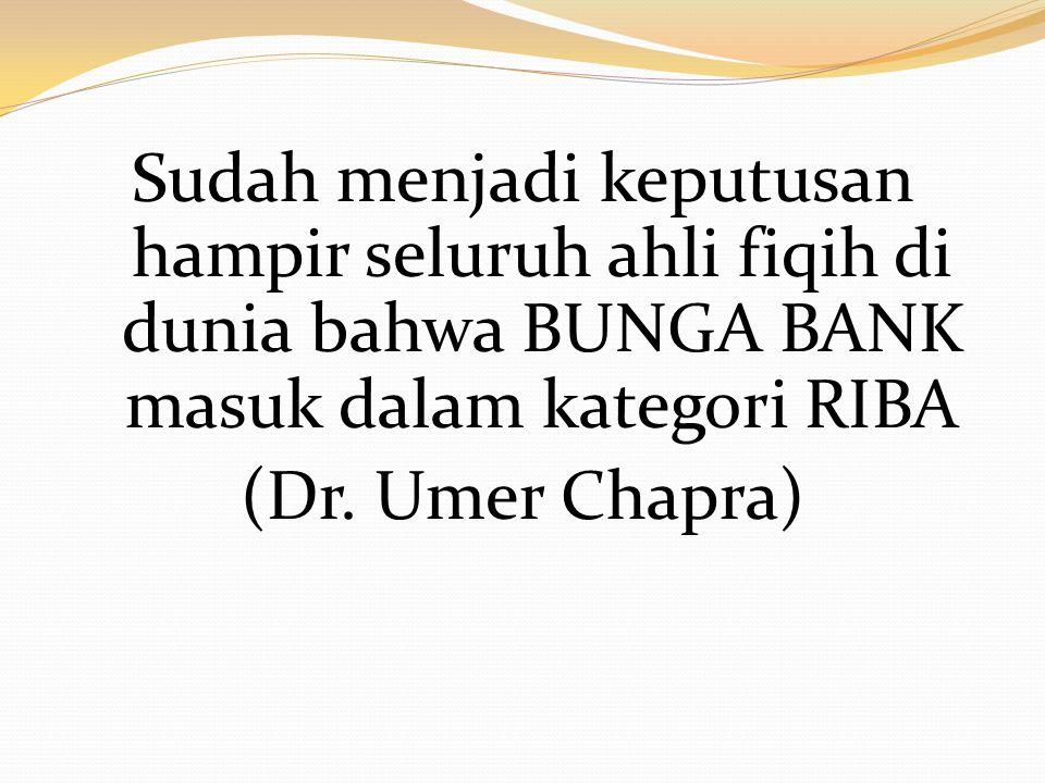 Sudah menjadi keputusan hampir seluruh ahli fiqih di dunia bahwa BUNGA BANK masuk dalam kategori RIBA (Dr. Umer Chapra)