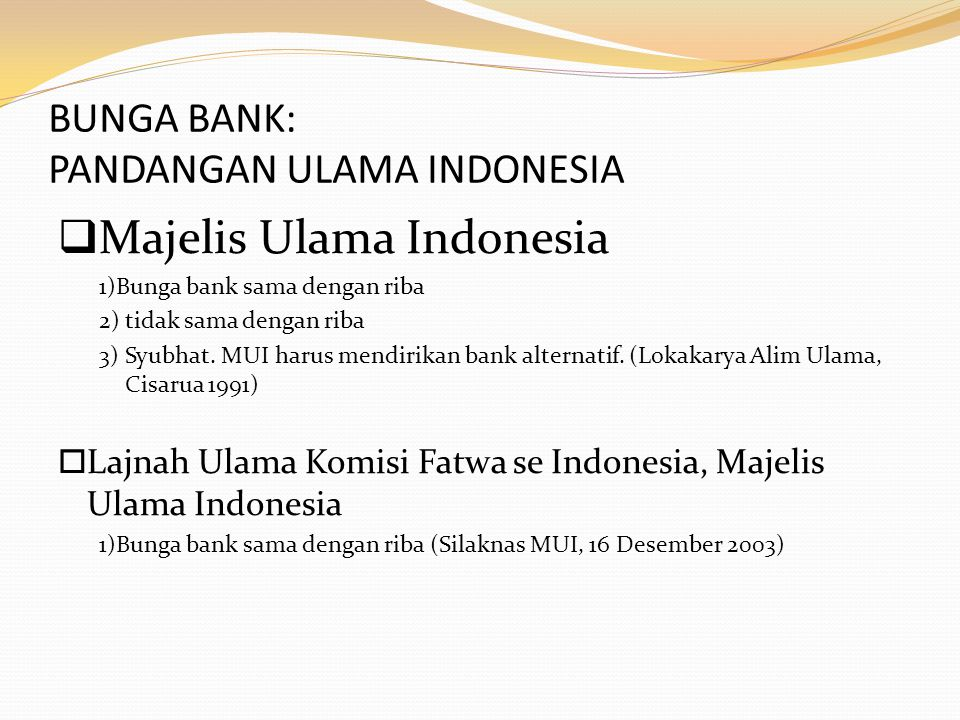 BUNGA BANK: PANDANGAN ULAMA INDONESIA  Majelis Ulama Indonesia 1)Bunga bank sama dengan riba 2) tidak sama dengan riba 3) Syubhat. MUI harus mendirik