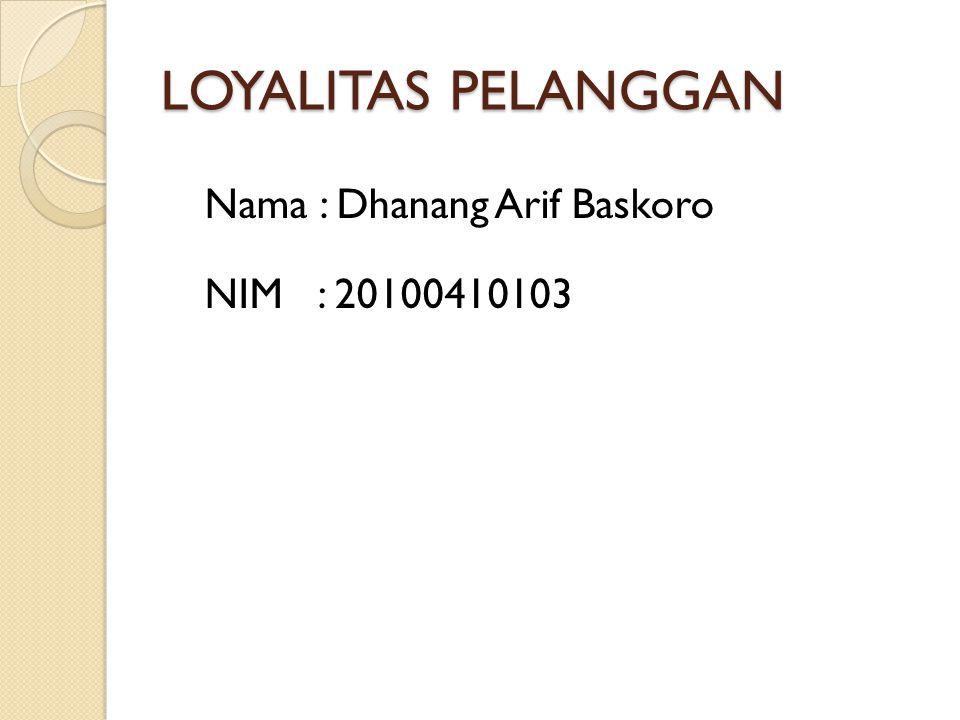 LOYALITAS PELANGGAN Nama : Dhanang Arif Baskoro NIM : 20100410103