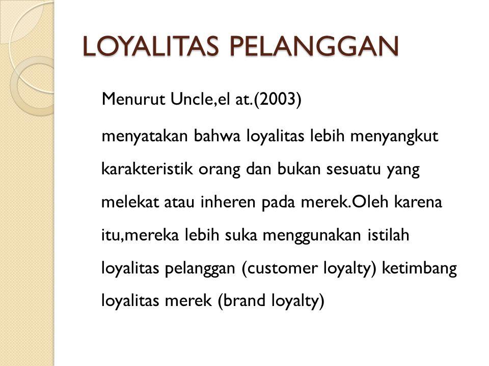 LOYALITAS PELANGGAN Menurut Uncle,el at.(2003) menyatakan bahwa loyalitas lebih menyangkut karakteristik orang dan bukan sesuatu yang melekat atau inh
