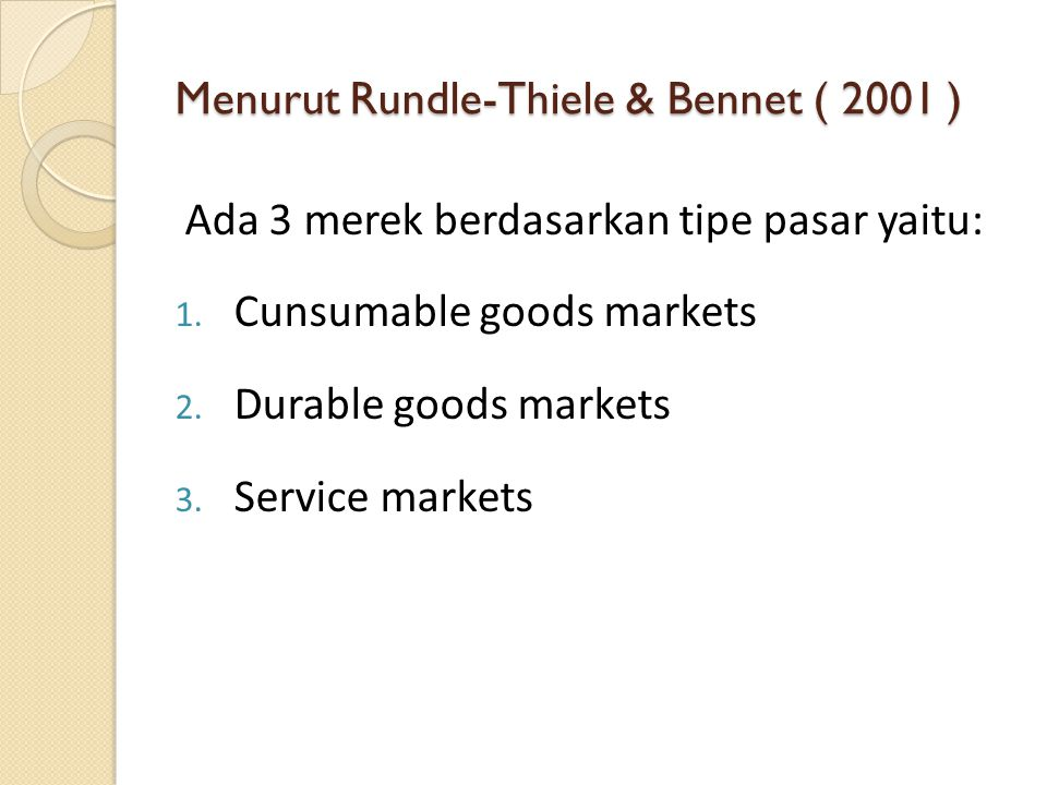 Menurut Rundle-Thiele & Bennet ( 2001 ) Ada 3 merek berdasarkan tipe pasar yaitu: 1. Cunsumable goods markets 2. Durable goods markets 3. Service mark
