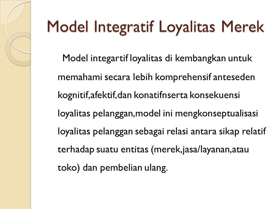 Model Integratif Loyalitas Merek Model integartif loyalitas di kembangkan untuk memahami secara lebih komprehensif anteseden kognitif,afektif,dan kona