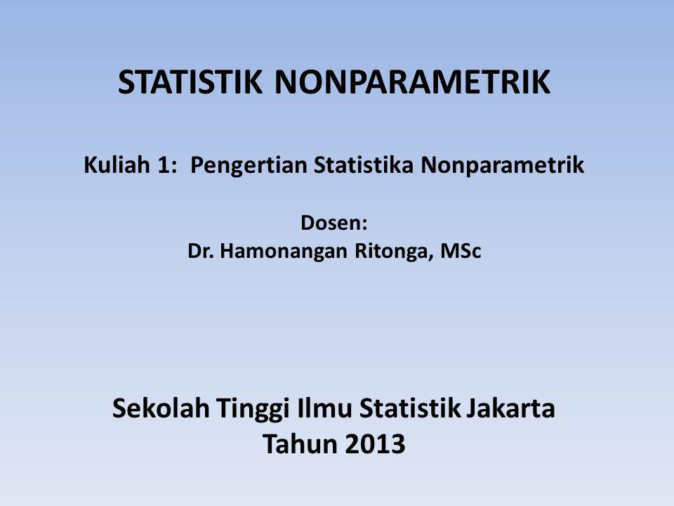 STATISTIK NONPARAMETRIK Kuliah 1: Pengertian Statistika Nonparametrik Dosen: Dr. Hamonangan Ritonga, MSc Sekolah Tinggi Ilmu Statistik Jakarta Tahun 2