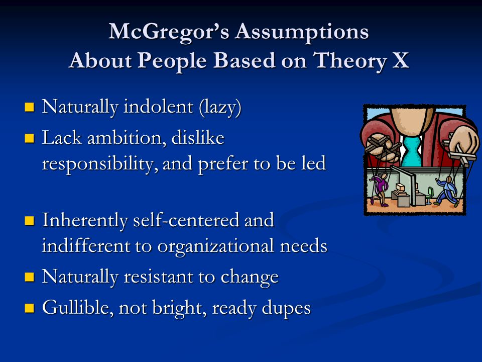 McGregor's Assumptions About People Based on Theory X Naturally indolent (lazy) Naturally indolent (lazy) Lack ambition, dislike responsibility, and p