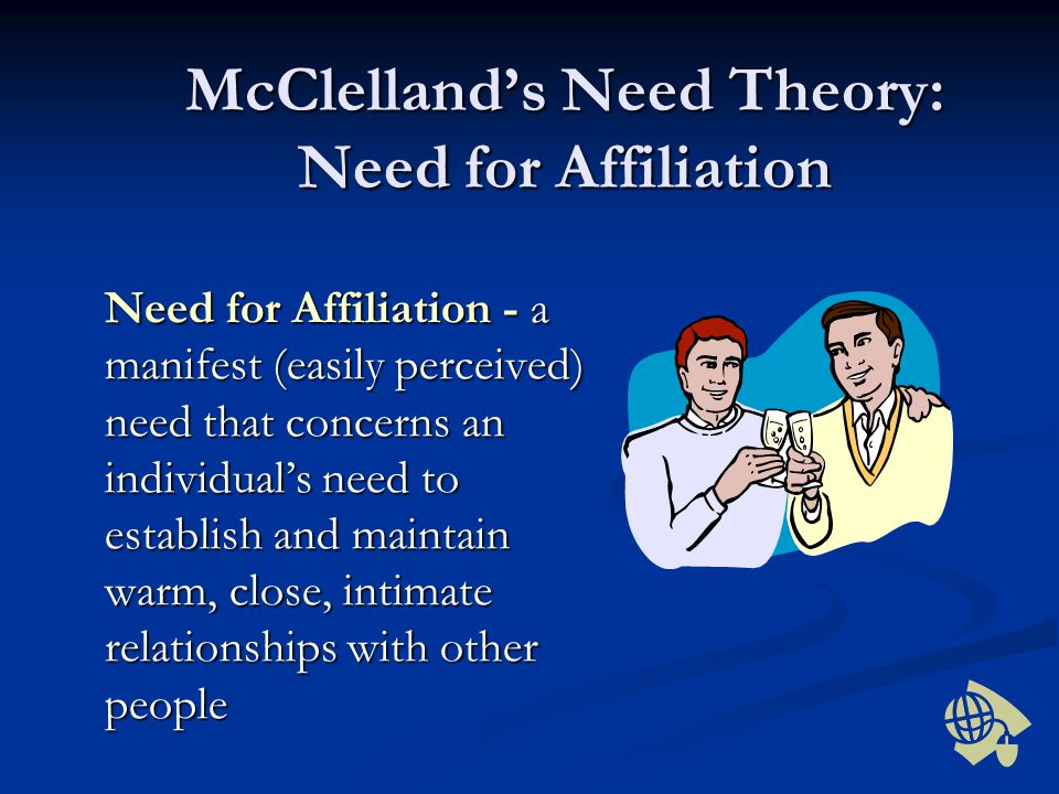 McClelland's Need Theory: Need for Affiliation Need for Affiliation - a manifest (easily perceived) need that concerns an individual's need to establi
