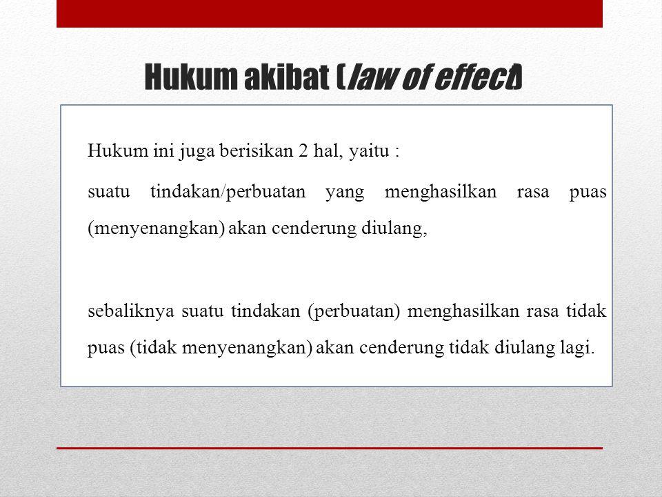 Hukum akibat (law of effect) Hukum ini juga berisikan 2 hal, yaitu : suatu tindakan/perbuatan yang menghasilkan rasa puas (menyenangkan) akan cenderung diulang, sebaliknya suatu tindakan (perbuatan) menghasilkan rasa tidak puas (tidak menyenangkan) akan cenderung tidak diulang lagi.