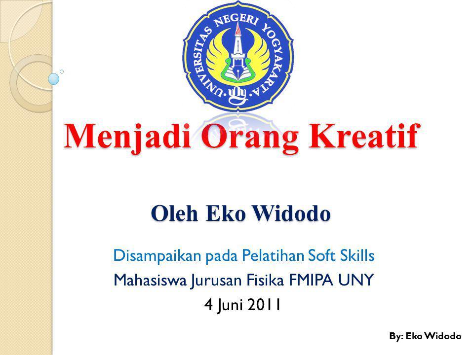 Menjadi Orang Kreatif Oleh Eko Widodo Disampaikan pada Pelatihan Soft Skills Mahasiswa Jurusan Fisika FMIPA UNY 4 Juni 2011 By: Eko Widodo