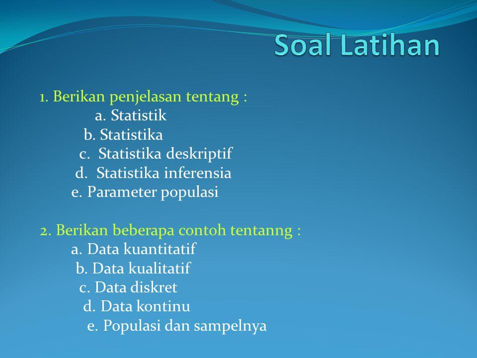 1. Berikan penjelasan tentang : a. Statistik b. Statistika c. Statistika deskriptif d. Statistika inferensia e. Parameter populasi 2. Berikan beberapa