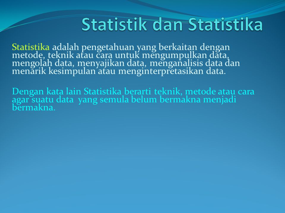 Statistika adalah pengetahuan yang berkaitan dengan metode, teknik atau cara untuk mengumpulkan data, mengolah data, menyajikan data, menganalisis dat