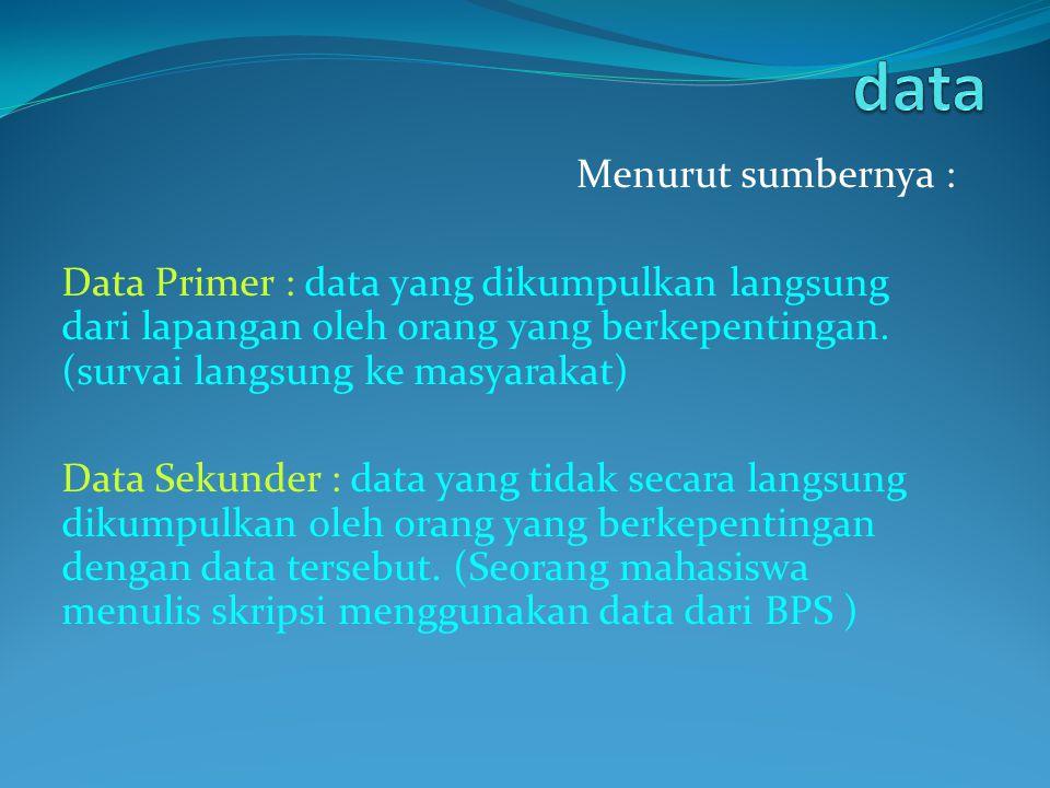 Menurut sumbernya : Data Primer : data yang dikumpulkan langsung dari lapangan oleh orang yang berkepentingan. (survai langsung ke masyarakat) Data Se