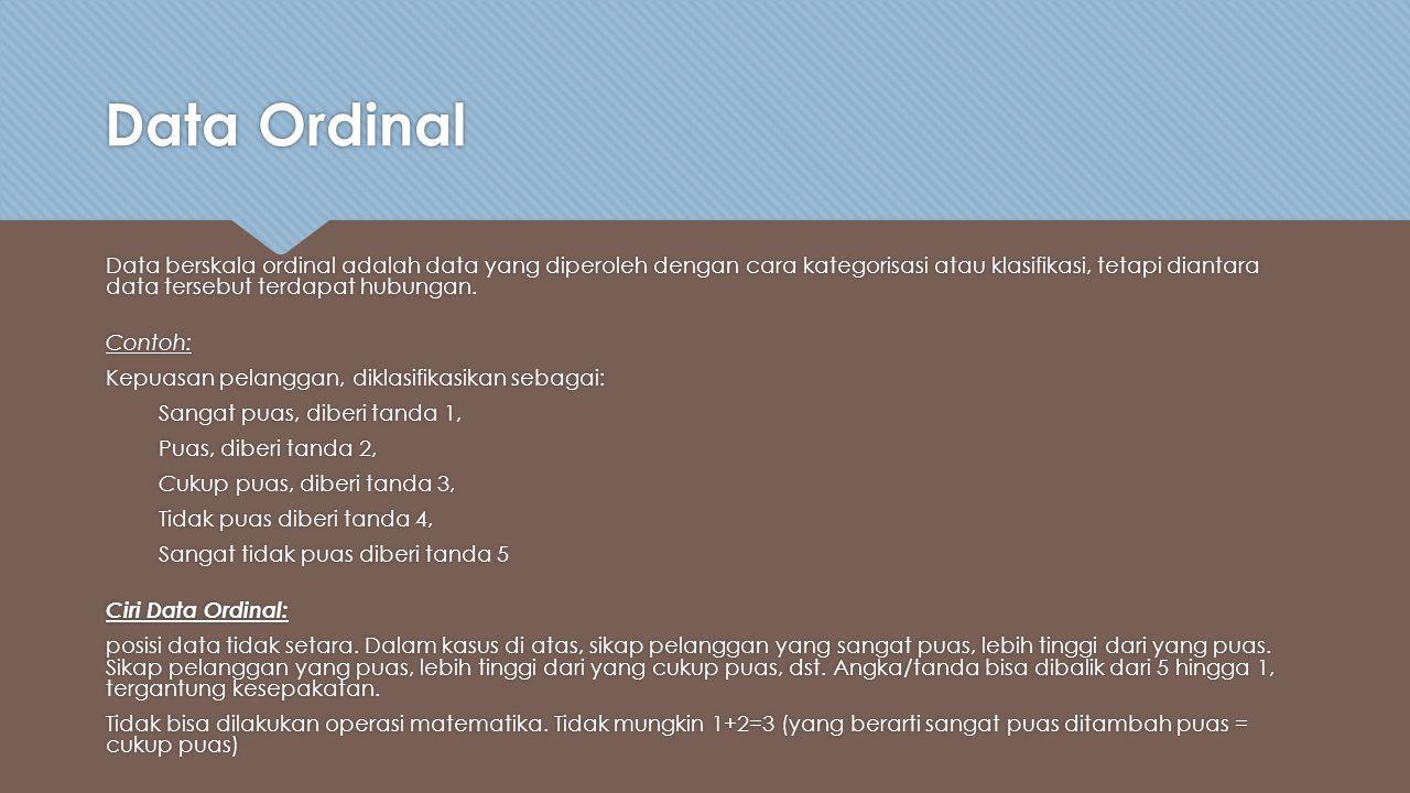 Data Ordinal Data berskala ordinal adalah data yang diperoleh dengan cara kategorisasi atau klasifikasi, tetapi diantara data tersebut terdapat hubungan.