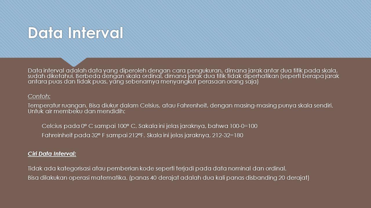 Data Interval Data interval adalah data yang diperoleh dengan cara pengukuran, dimana jarak antar dua titik pada skala, sudah diketahui.