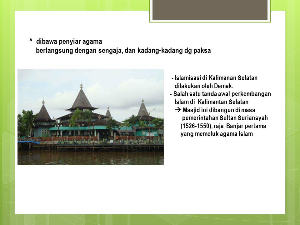 ^ dibawa penyiar agama berlangsung dengan sengaja, dan kadang-kadang dg paksa - Islamisasi di Kalimanan Selatan dilakukan oleh Demak.
