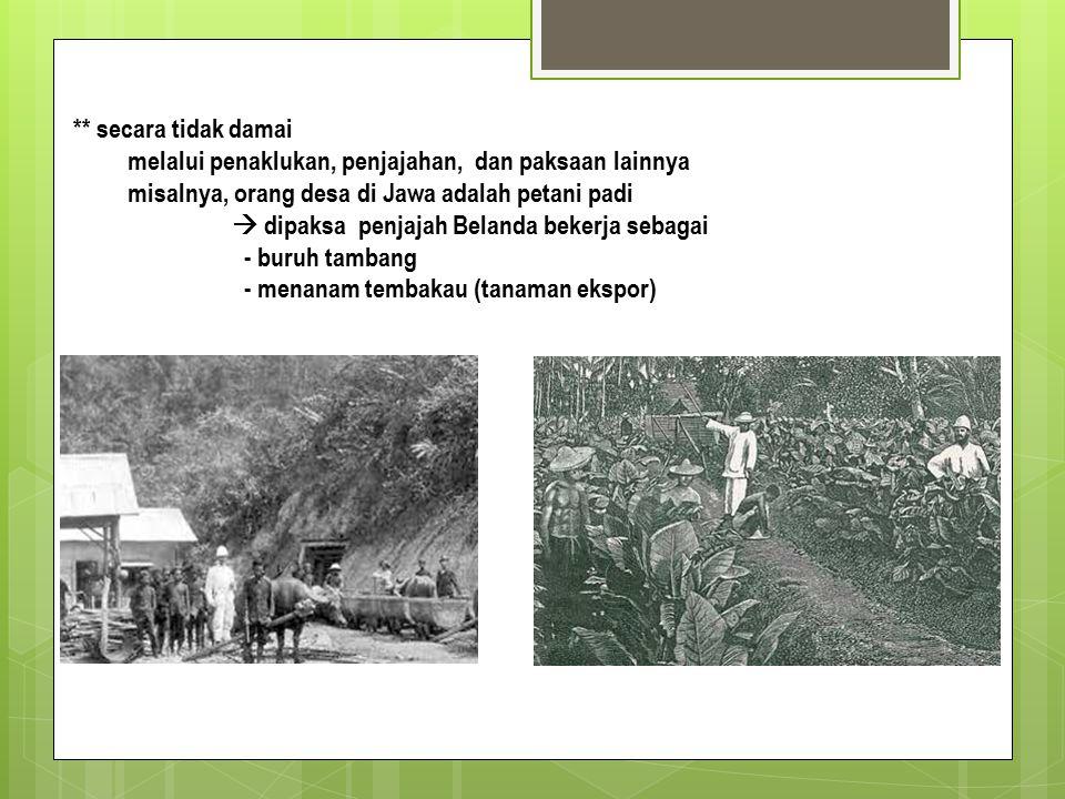 ** secara tidak damai melalui penaklukan, penjajahan, dan paksaan lainnya misalnya, orang desa di Jawa adalah petani padi  dipaksa penjajah Belanda bekerja sebagai - buruh tambang - menanam tembakau (tanaman ekspor)