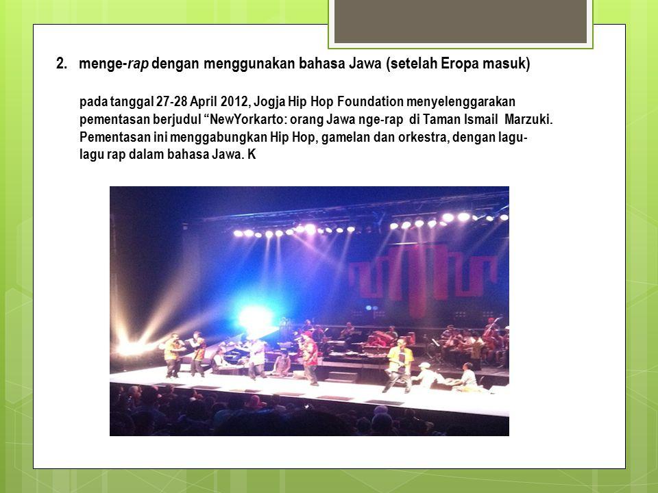 2. menge- rap dengan menggunakan bahasa Jawa (setelah Eropa masuk) pada tanggal 27-28 April 2012, Jogja Hip Hop Foundation menyelenggarakan pementasan