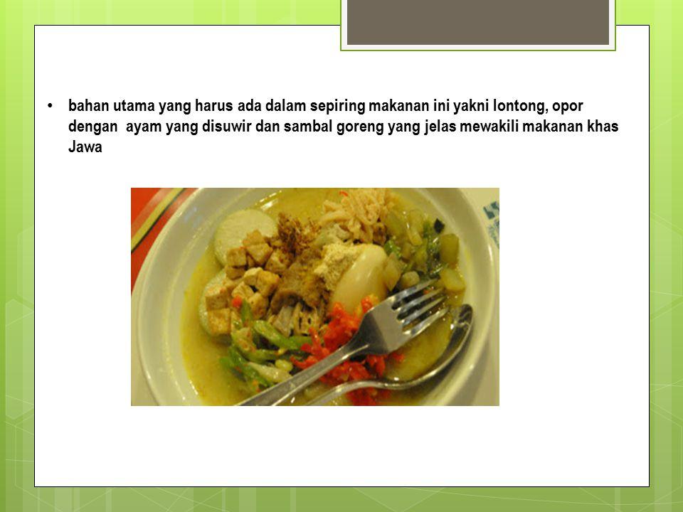 bahan utama yang harus ada dalam sepiring makanan ini yakni lontong, opor dengan ayam yang disuwir dan sambal goreng yang jelas mewakili makanan khas Jawa