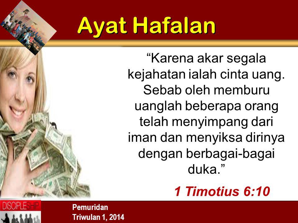 """Pemuridan Triwulan 1, 2014 Ayat Hafalan """"Karena akar segala kejahatan ialah cinta uang. Sebab oleh memburu uanglah beberapa orang telah menyimpang dar"""