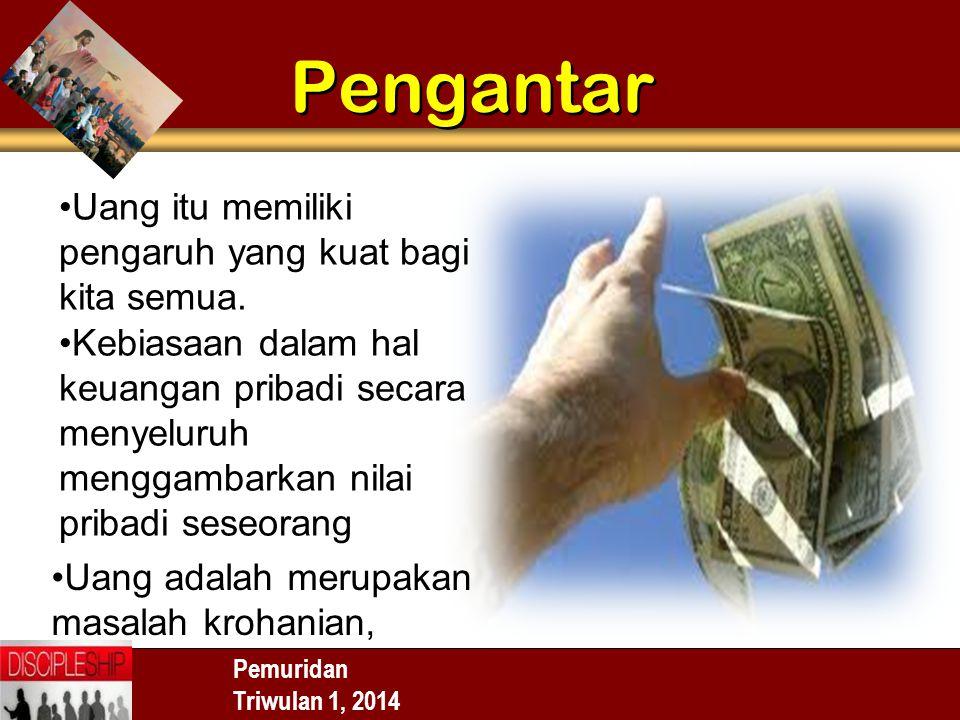Pemuridan Triwulan 1, 2014 Pengantar Uang itu memiliki pengaruh yang kuat bagi kita semua. Kebiasaan dalam hal keuangan pribadi secara menyeluruh meng
