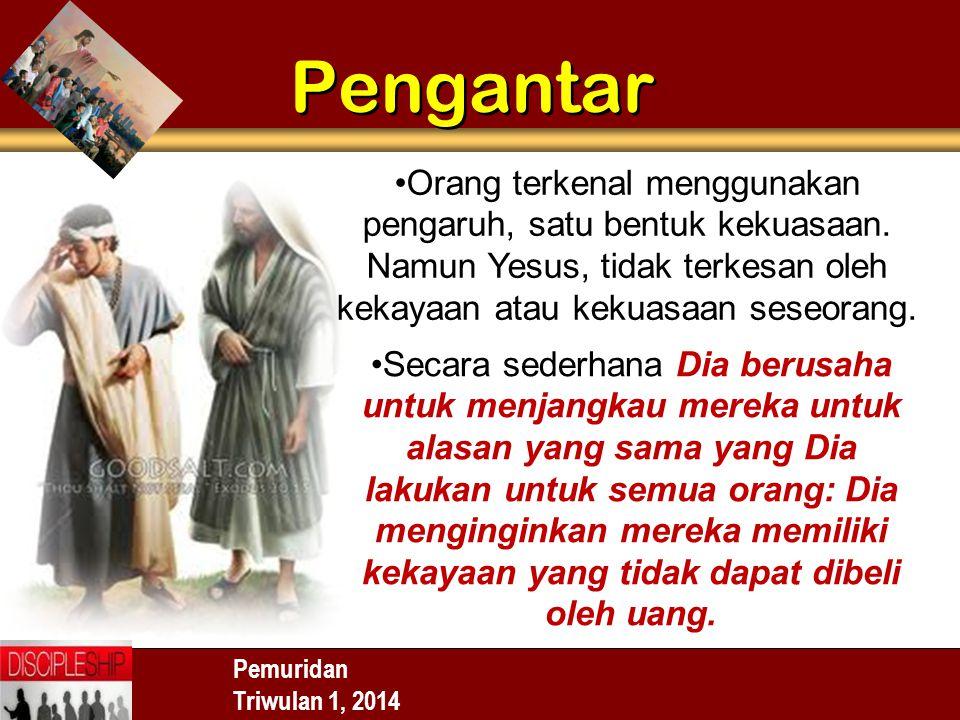 Pemuridan Triwulan 1, 2014 Pengantar Orang terkenal menggunakan pengaruh, satu bentuk kekuasaan. Namun Yesus, tidak terkesan oleh kekayaan atau kekuas
