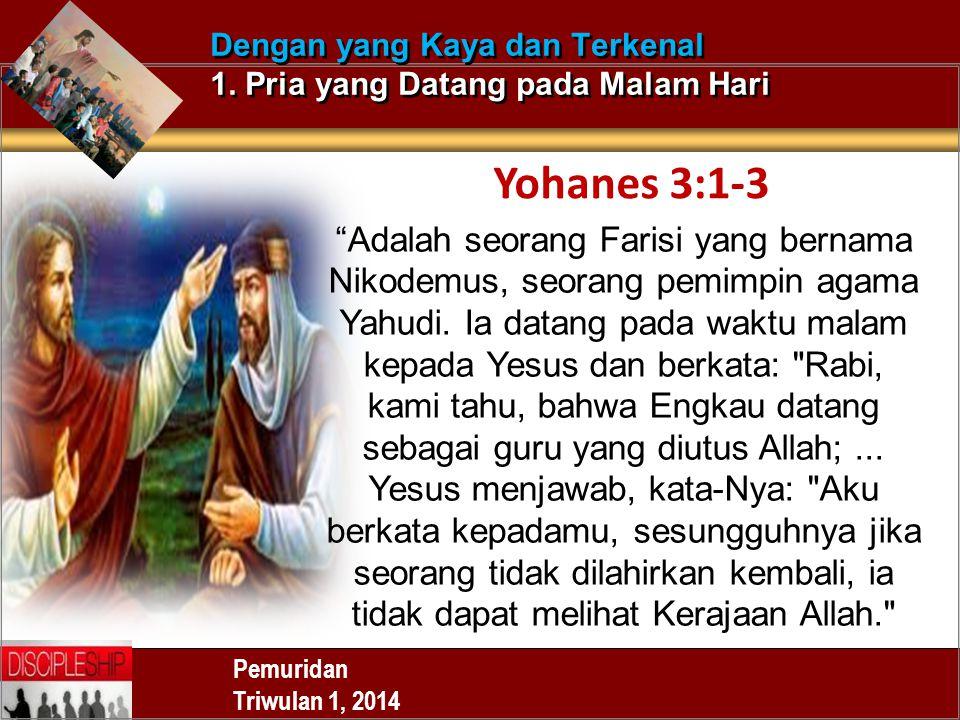 "Pemuridan Triwulan 1, 2014 Dengan yang Kaya dan Terkenal 1. Pria yang Datang pada Malam Hari Yohanes 3:1-3 ""Adalah seorang Farisi yang bernama Nikodem"