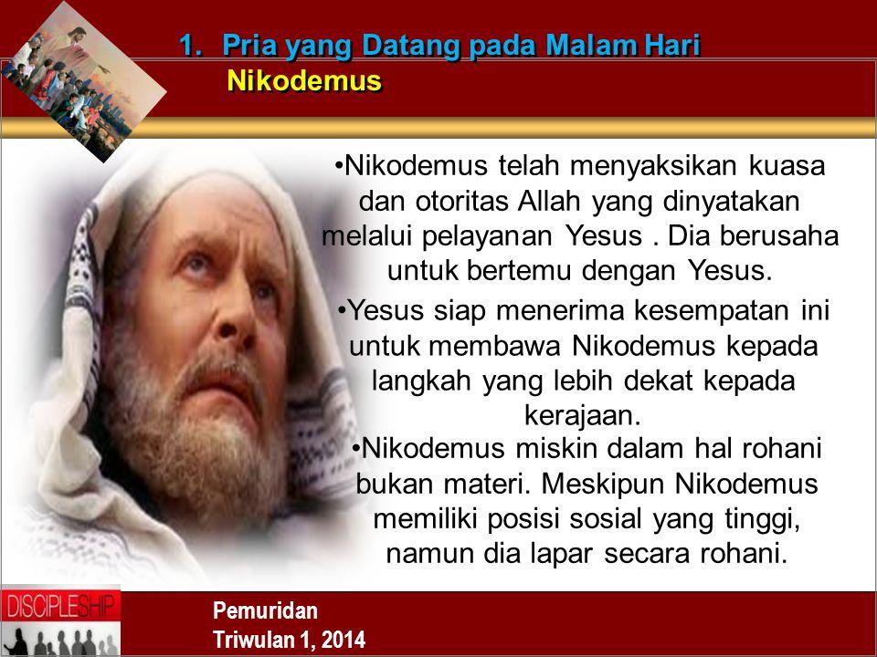 Pemuridan Triwulan 1, 2014 1.Pria yang Datang pada Malam Hari Nikodemus 1.Pria yang Datang pada Malam Hari Nikodemus Nikodemus telah menyaksikan kuasa dan otoritas Allah yang dinyatakan melalui pelayanan Yesus.