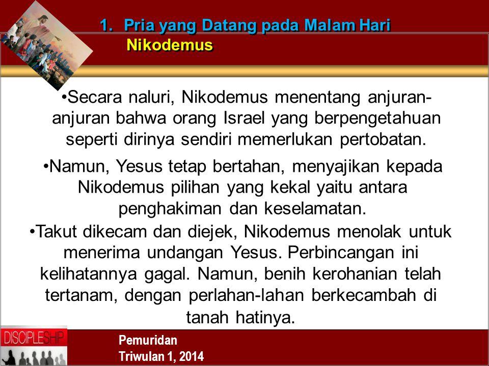 Pemuridan Triwulan 1, 2014 1.Pria yang Datang pada Malam Hari Nikodemus 1.Pria yang Datang pada Malam Hari Nikodemus Secara naluri, Nikodemus menentan