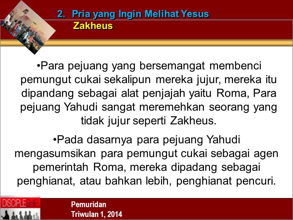 Pemuridan Triwulan 1, 2014 2.Pria yang Ingin Melihat Yesus Zakheus 2.Pria yang Ingin Melihat Yesus Zakheus Para pejuang yang bersemangat membenci pemu