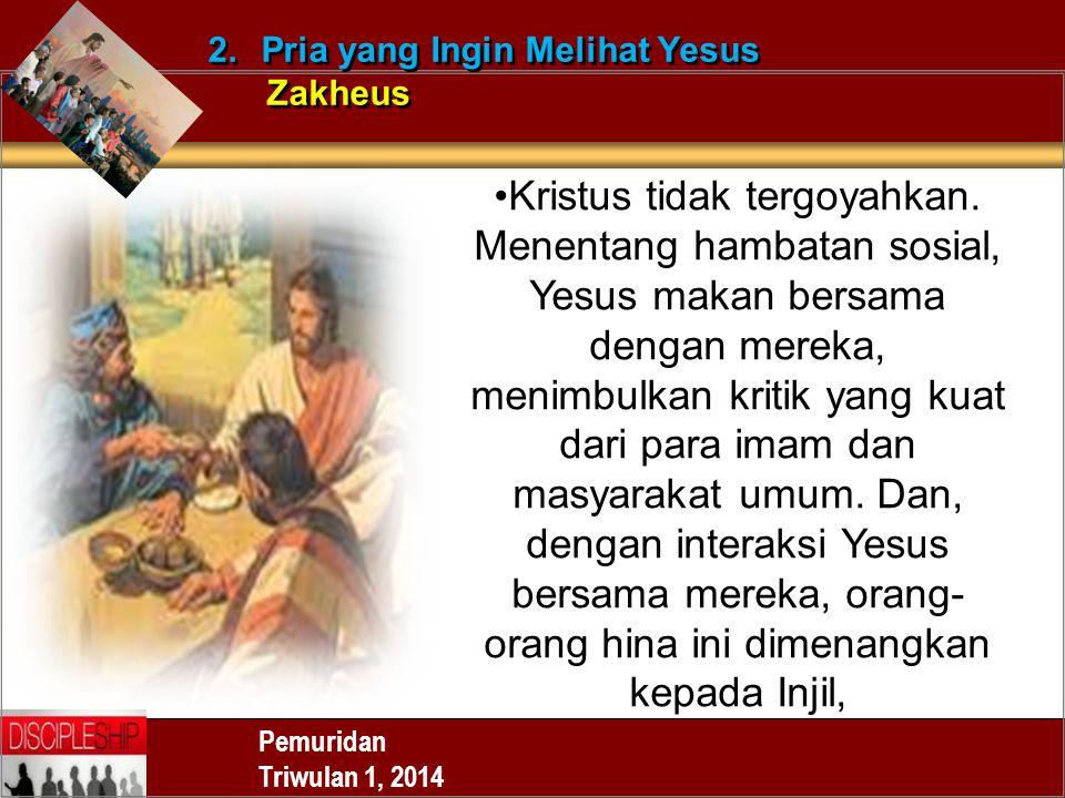 Pemuridan Triwulan 1, 2014 2.Pria yang Ingin Melihat Yesus Zakheus 2.Pria yang Ingin Melihat Yesus Zakheus Kristus tidak tergoyahkan. Menentang hambat