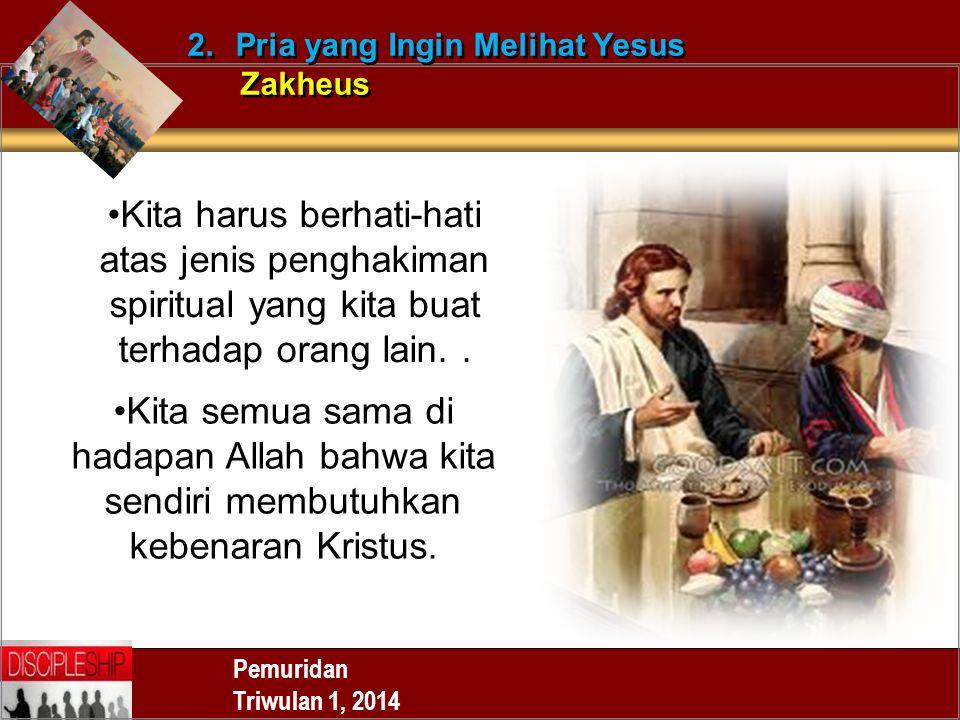 Pemuridan Triwulan 1, 2014 2.Pria yang Ingin Melihat Yesus Zakheus 2.Pria yang Ingin Melihat Yesus Zakheus Kita harus berhati-hati atas jenis penghakiman spiritual yang kita buat terhadap orang lain..