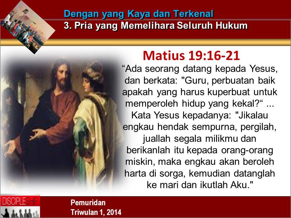"""Pemuridan Triwulan 1, 2014 Dengan yang Kaya dan Terkenal 3. Pria yang Memelihara Seluruh Hukum Matius 19:16-21 """"Ada seorang datang kepada Yesus, dan b"""