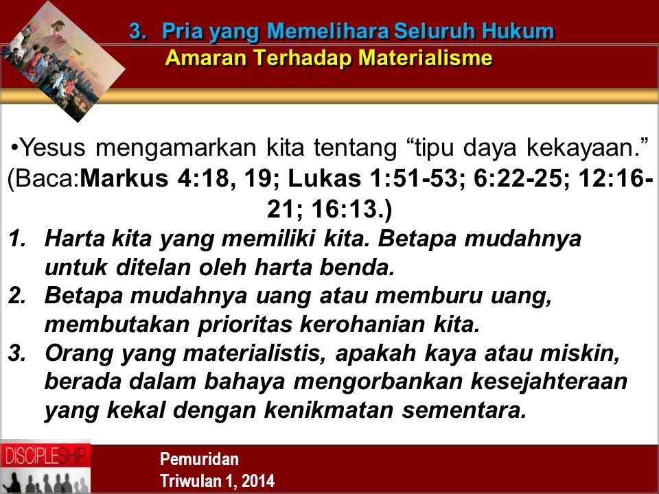 Yesus mengamarkan kita tentang tipu daya kekayaan. (Baca:Markus 4:18, 19; Lukas 1:51-53; 6:22-25; 12:16- 21; 16:13.) 1.Harta kita yang memiliki kita.