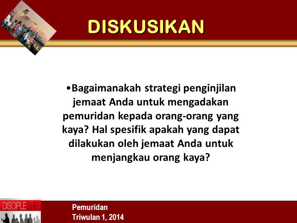 DISKUSIKAN Pemuridan Triwulan 1, 2014 Bagaimanakah strategi penginjilan jemaat Anda untuk mengadakan pemuridan kepada orang-orang yang kaya? Hal spesi