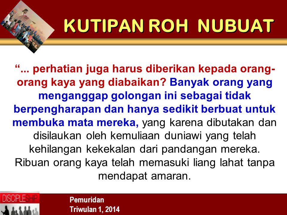 "Pemuridan Triwulan 1, 2014 KUTIPAN ROH NUBUAT ""... perhatian juga harus diberikan kepada orang- orang kaya yang diabaikan? Banyak orang yang mengangga"