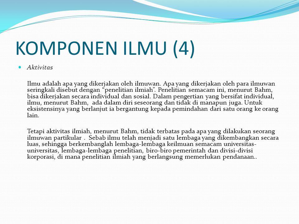 KOMPONEN ILMU (4) Aktivitas Ilmu adalah apa yang dikerjakan oleh ilmuwan.