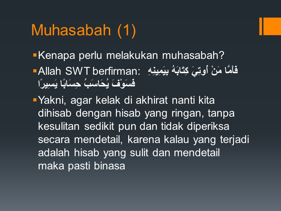 Muhasabah (1)  Kenapa perlu melakukan muhasabah?  Allah SWT berfirman: فَأَمَّا مَنْ أُوتِيَ كِتَابَهُ بِيَمِينِهِ فَسَوْفَ يُحَاسَبُ حِسَابًا يَسِي