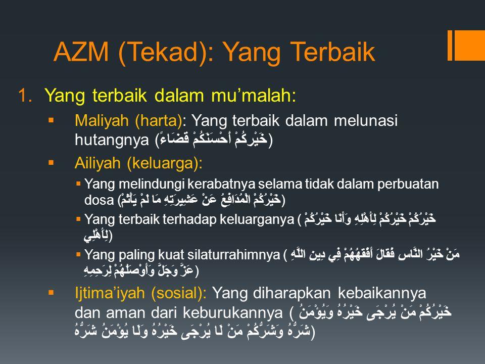 AZM (Tekad): Yang Terbaik 1.Yang terbaik dalam mu'malah:  Maliyah (harta): Yang terbaik dalam melunasi hutangnya (خَيْرِكُمْ أَحْسَنَكُمْ قَضَاءً)  Ailiyah (keluarga):  Yang melindungi kerabatnya selama tidak dalam perbuatan dosa (خَيْرُكُمْ الْمُدَافِعُ عَنْ عَشِيرَتِهِ مَا لَمْ يَأْثَمْ)  Yang terbaik terhadap keluarganya (خَيْرُكُمْ خَيْرُكُمْ لِأَهْلِهِ وَأَنَا خَيْرُكُمْ لِأَهْلِي)  Yang paling kuat silaturrahimnya (مَنْ خَيْرُ النَّاسِ فَقَالَ أَفْقَهُهُمْ فِي دِينِ اللَّهِ عَزَّ وَجَلَّ وَأَوْصَلُهُمْ لِرَحِمِهِ)  Ijtima'iyah (sosial): Yang diharapkan kebaikannya dan aman dari keburukannya (خَيْرُكُمْ مَنْ يُرْجَى خَيْرُهُ وَيُؤْمَنُ شَرُّهُ وَشَرُّكُمْ مَنْ لَا يُرْجَى خَيْرُهُ وَلَا يُؤْمَنُ شَرُّهُ)