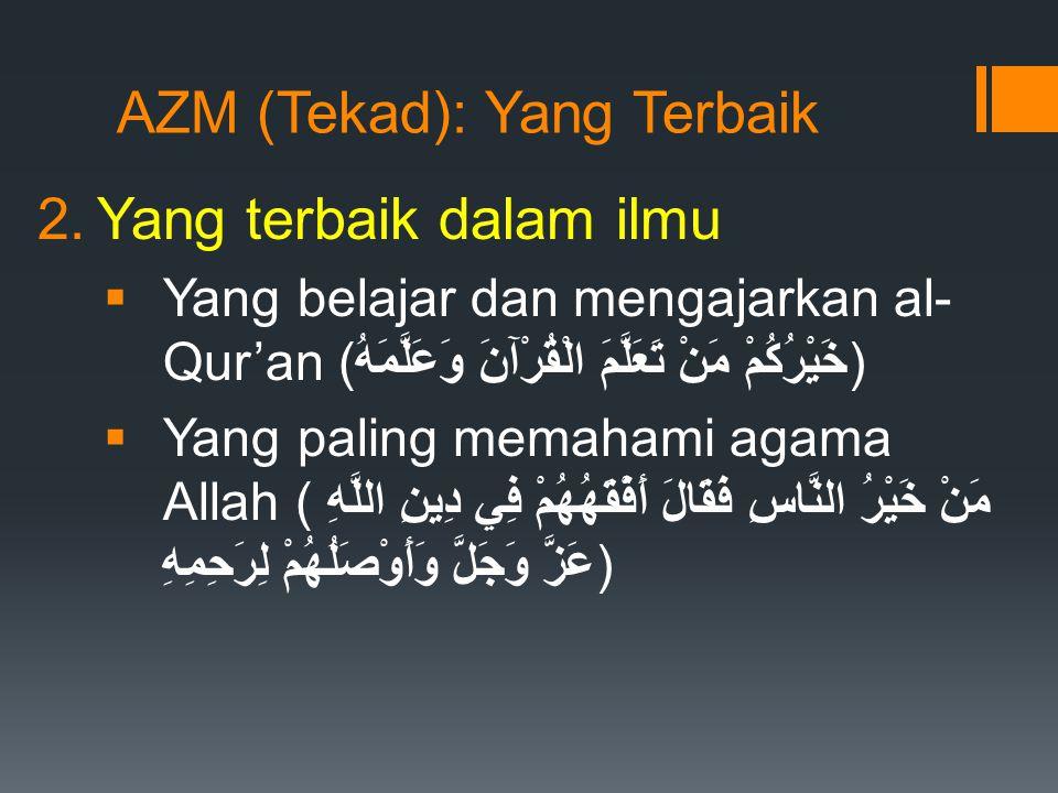 AZM (Tekad): Yang Terbaik 2.Yang terbaik dalam ilmu  Yang belajar dan mengajarkan al- Qur'an (خَيْرُكُمْ مَنْ تَعَلَّمَ الْقُرْآنَ وَعَلَّمَهُ)  Yang paling memahami agama Allah (مَنْ خَيْرُ النَّاسِ فَقَالَ أَفْقَهُهُمْ فِي دِينِ اللَّهِ عَزَّ وَجَلَّ وَأَوْصَلُهُمْ لِرَحِمِهِ)