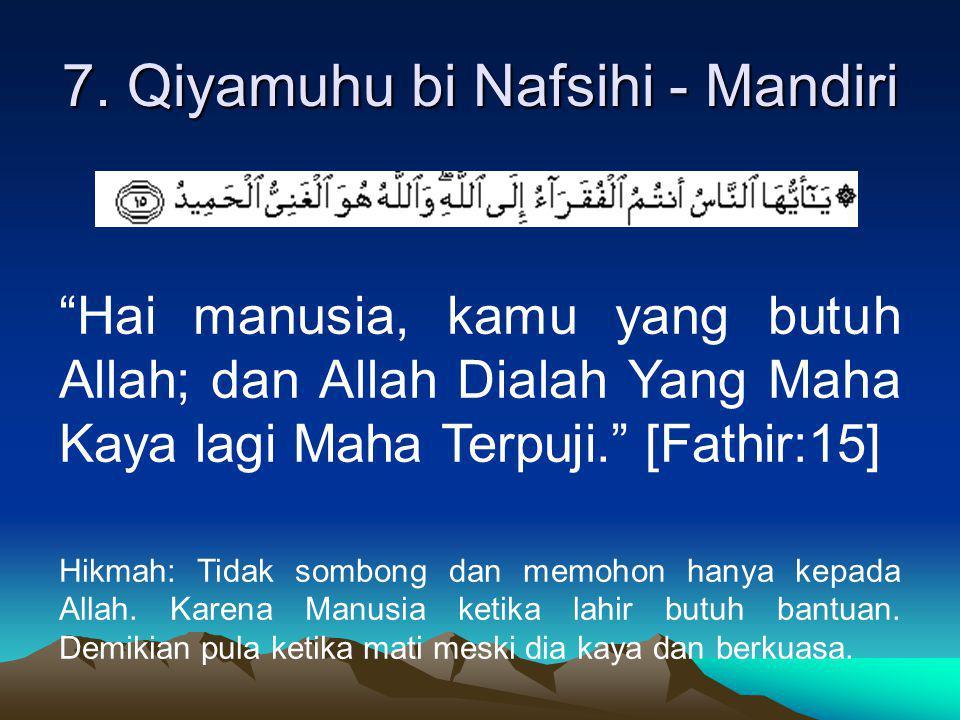 "7. Qiyamuhu bi Nafsihi - Mandiri ""Hai manusia, kamu yang butuh Allah; dan Allah Dialah Yang Maha Kaya lagi Maha Terpuji."" [Fathir:15] Hikmah: Tidak so"