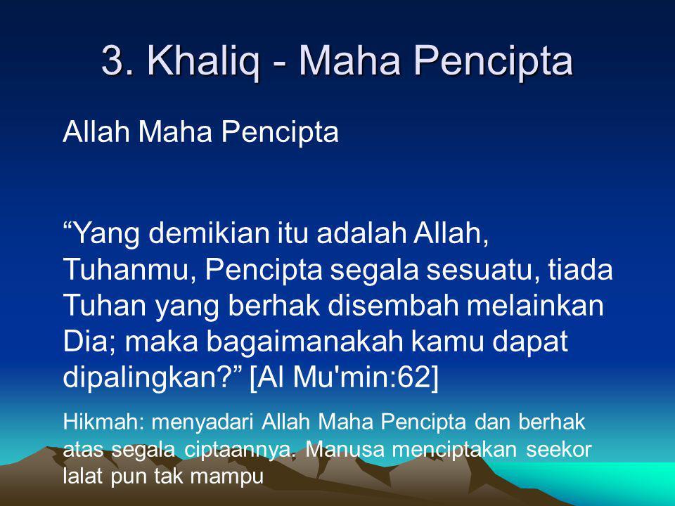 """3. Khaliq - Maha Pencipta Allah Maha Pencipta """"Yang demikian itu adalah Allah, Tuhanmu, Pencipta segala sesuatu, tiada Tuhan yang berhak disembah mela"""