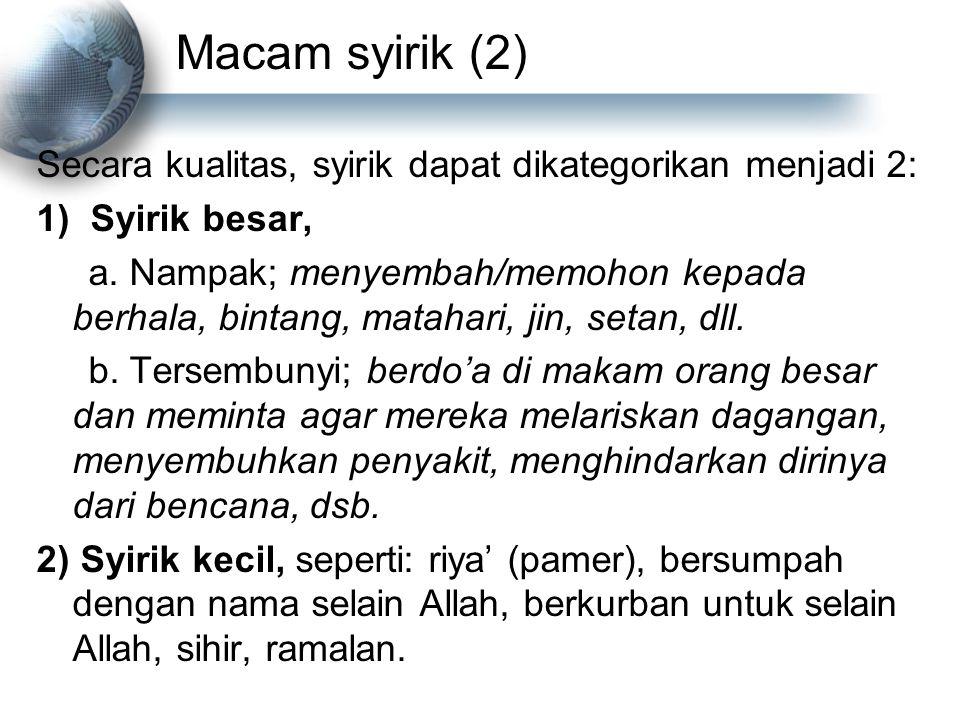 Macam syirik (2) Secara kualitas, syirik dapat dikategorikan menjadi 2: 1)Syirik besar, a. Nampak; menyembah/memohon kepada berhala, bintang, matahari
