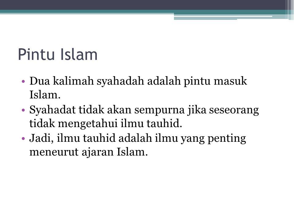 Pintu Islam Dua kalimah syahadah adalah pintu masuk Islam. Syahadat tidak akan sempurna jika seseorang tidak mengetahui ilmu tauhid. Jadi, ilmu tauhid
