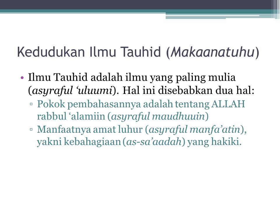 Kedudukan Ilmu Tauhid (Makaanatuhu) Ilmu Tauhid adalah ilmu yang paling mulia (asyraful 'uluumi). Hal ini disebabkan dua hal: ▫Pokok pembahasannya ada