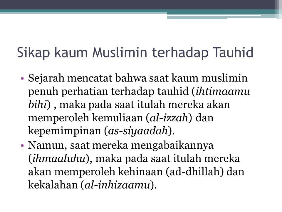 Sikap kaum Muslimin terhadap Tauhid Sejarah mencatat bahwa saat kaum muslimin penuh perhatian terhadap tauhid (ihtimaamu bihi), maka pada saat itulah